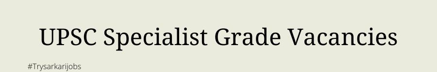 UPSC Specialist Grade Vacancies