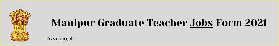 Manipur Graduate Teacher Jobs Form 2021