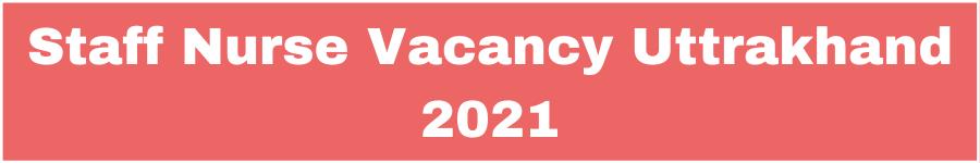 Staff Nurse Vacancy Uttrakhand 2021