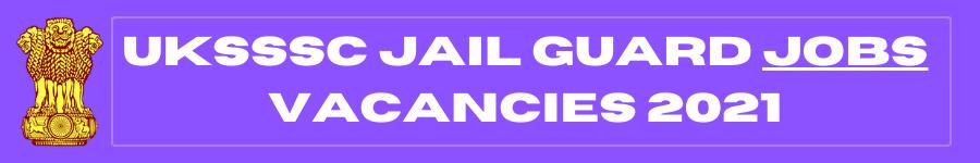 UKSSSC Jail Guard Jobs Vacancies 2021